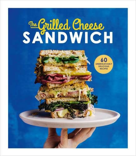 The Grilled Cheese Sandwich: 60 Unbrielievably Delicious Recipes (Hardback)
