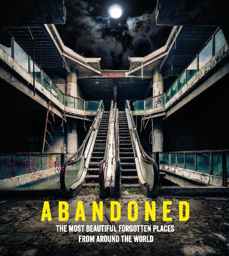 Abandoned: The most beautiful and forgotten places from around the world (Hardback)