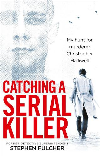 Catching a Serial Killer: My hunt for murderer Christopher Halliwell, subject of the ITV series A Confession (Paperback)