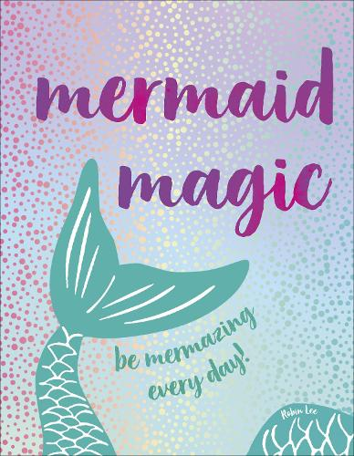 Mermaid Magic: Be Mermazing Every Day! (Hardback)