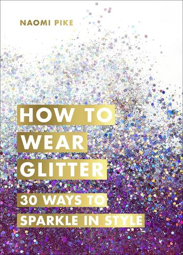 How to Wear Glitter: 30 Ways to Sparkle in Style (Hardback)