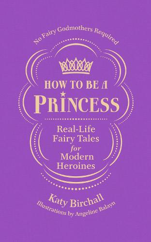 How to be a Princess: Real-Life Fairy Tales for Modern Heroines - No Fairy Godmothers Required (Hardback)