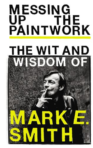 Messing Up the Paintwork: The Wit and Wisdom of Mark E. Smith (Hardback)