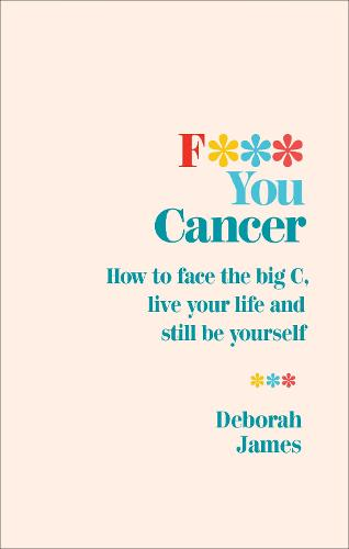 F*** You Cancer: How to face the big C, live your life and still be yourself (Paperback)