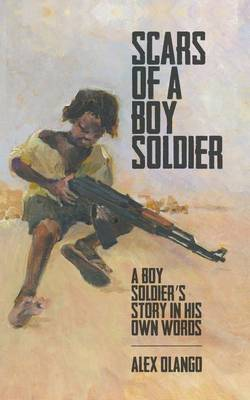 Scars of a Boy Soldier: A Boy Soldier's Story in His Own Words (Paperback)