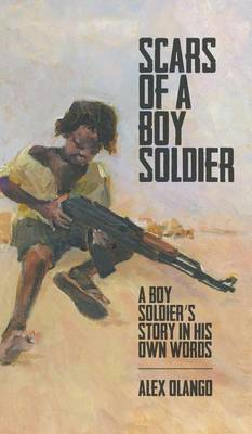 Scars of a Boy Soldier: A Boy Soldier's Story in His Own Words (Hardback)