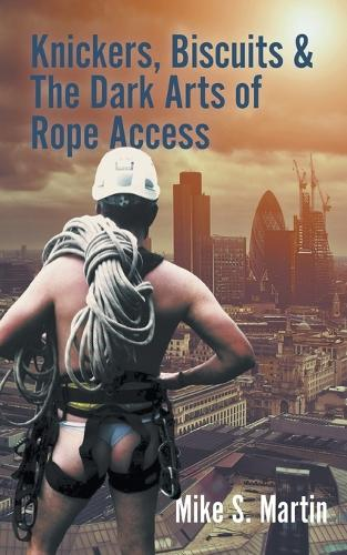 Knickers, Biscuits & The Dark Arts of Rope Access (Paperback)