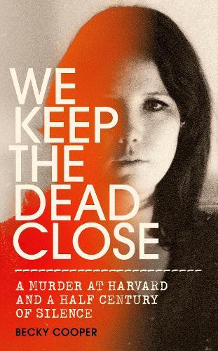 We Keep the Dead Close: A Murder at Harvard and a Half Century of Silence (Hardback)