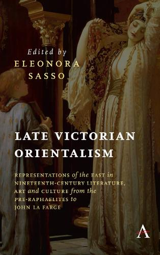 Late Victorian Orientalism: Representations of the East in Nineteenth-Century Literature, Art and Culture from the Pre-Raphaelites to John La Farge - Anthem Nineteenth-Century Series (Hardback)