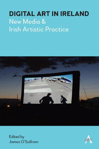Digital Art in Ireland: New Media and Irish Artistic Practice - Anthem Irish Studies (Hardback)