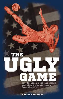 The Ugly Game: How Football Lost its Magic and What it Could Learn from the NFL (Paperback)