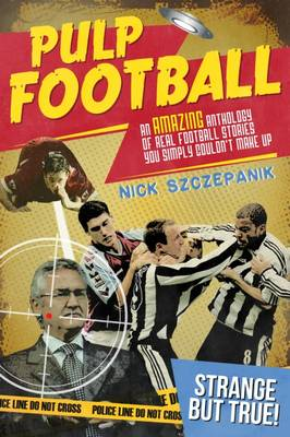 Pulp Football: An Amazing Anthology of True Football Stories You Simply Couldn't Make Up (Paperback)