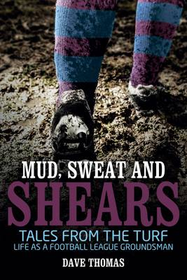 Mud Sweat and Shears: Tales from the Turf - Life as a Football League Groundsman (Paperback)