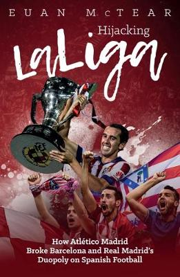 Hijacking Laliga: How Atletico Madrid Broke Barcelona and Real Madrid's Duopoly on Spanish Football (Paperback)