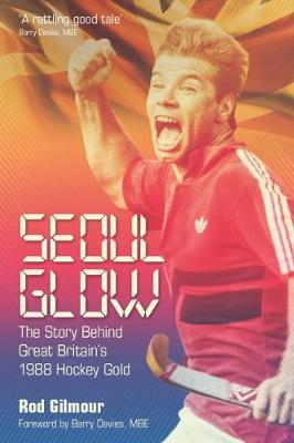 Seoul Glow: The Story Behind Britain's 1988 Olympic Hockey Gold (Hardback)