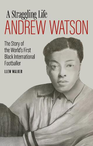 Andrew Watson, a Straggling Life: The Story of the World's First Black International Footballer (Hardback)