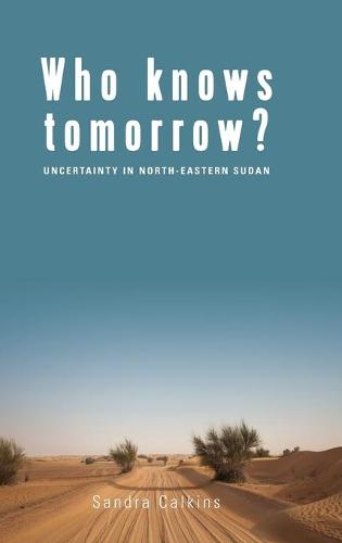Who Knows Tomorrow?: Uncertainty in North-Eastern Sudan (Hardback)