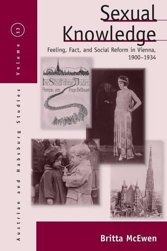 Sexual Knowledge: Feeling, Fact, and Social Reform in Vienna, 1900-1934 - Austrian and Habsburg Studies 13 (Paperback)