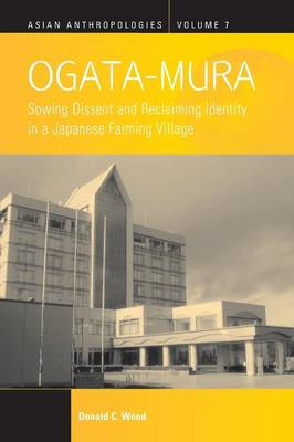 Ogata-Mura: Sowing Dissent and Reclaiming Identity in a Japanese Farming Village - Asian Anthropologies 7 (Paperback)