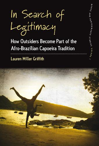 In Search of Legitimacy: How Outsiders Become Part of the Afro-Brazilian Capoeira Tradition - Dance and Performance Studies 7 (Hardback)