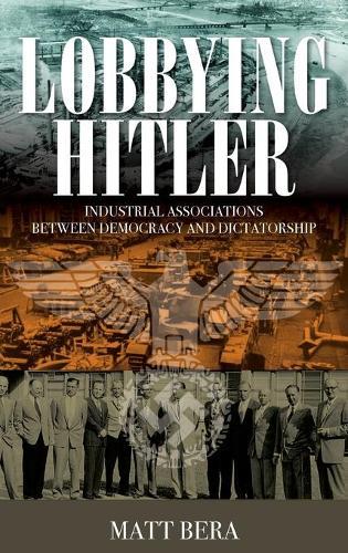 Lobbying Hitler: Industrial Associations between Democracy and Dictatorship (Hardback)