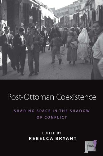 Post-Ottoman Coexistence: Sharing Space in the Shadow of Conflict - Space and Place 16 (Hardback)