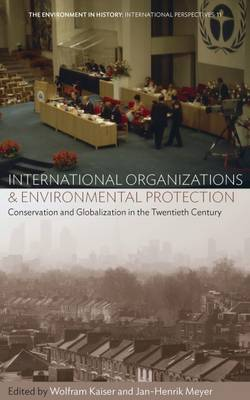 International Organizations and Environmental Protection: Conservation and Globalization in the Twentieth Century - Environment in History: International Perspectives 11 (Hardback)