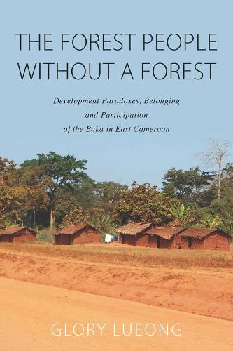 The Forest People without a Forest: Development Paradoxes, Belonging and Participation of the Baka in East Cameroon (Hardback)