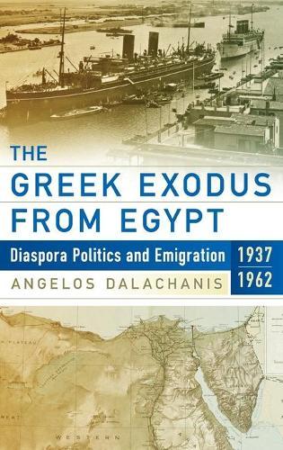The Greek Exodus from Egypt: Diaspora Politics and Emigration, 1937-1962 (Hardback)