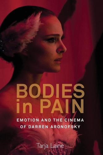 Bodies in Pain: Emotion and the Cinema of Darren Aronofsky (Paperback)