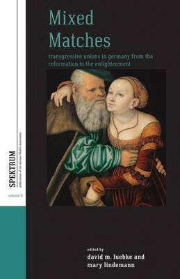 Mixed Matches: Transgressive Unions in Germany from the Reformation to the Enlightenment - Spektrum: Publications of the German Studies Association 8 (Paperback)