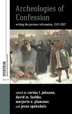 Archeologies of Confession: Writing the German Reformation, 1517-2017 - Spektrum: Publications of the German Studies Association 16 (Hardback)