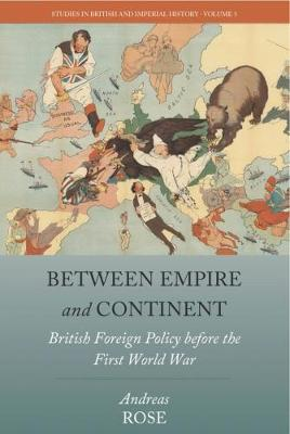 Between Empire and Continent: British Foreign Policy before the First World War - Studies in British and Imperial History 5 (Hardback)