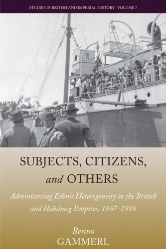 Subjects, Citizens, and Others: Administering Ethnic Heterogeneity in the British and Habsburg Empires, 1867-1918 - Studies in British and Imperial History 7 (Hardback)