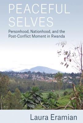 Peaceful Selves: Personhood, Nationhood, and the Post-Conflict Moment in Rwanda (Hardback)
