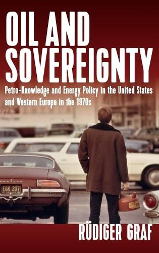 Oil and Sovereignty: Petro-Knowledge and Energy Policy in the United States and Western Europe during the 1970s (Hardback)