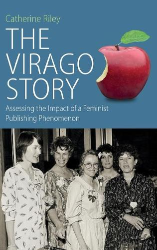 The Virago Story: Assessing the Impact of a Feminist Publishing Phenomenon - Protest, Culture and Society 23 (Hardback)