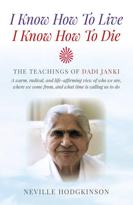 I Know How to Live, I Know How to Die: The Teachings of Dadi Janki - A Warm, Radical, and Life-Affirming View of Who We are, Where We Come from, and What Time is Calling Us to Do (Paperback)