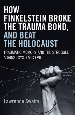 How Finkelstein Broke the Trauma Bond, and Beat the Holocaust: Traumatic Memory and the Struggle Against Systemic Evil (Paperback)