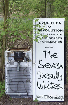 The Seven Deadly Whites: Evolution to Devolution - The Rise of the Diseases of Civilization (Paperback)