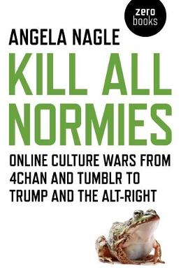 Kill All Normies: Online Culture Wars from 4chan and Tumblr to Trump and the Alt-Right (Paperback)