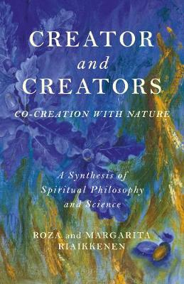 Creator and Creators: Co-creation with Nature - A Synthesis of Spiritual Philosophy and Science (Paperback)
