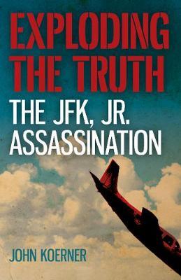 Exploding the Truth: The JFK, Jr. Assassination (Paperback)