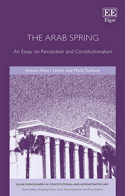 The Arab Spring: An Essay on Revolution and Constitutionalism - Elgar Monographs in Constitutional and Administrative Law Series (Hardback)