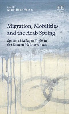 Migration, Mobilities and the Arab Spring: Spaces of Refugee Flight in the Eastern Mediterranean (Hardback)
