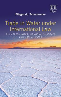 Trade in Water Under International Law: Bulk Fresh Water, Irrigation Subsidies and Virtual Water (Hardback)