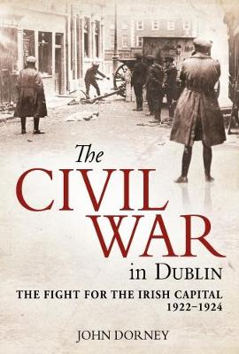 The Civil War in Dublin: The Fight for the Irish Capital, 1922-1924 (Hardback)