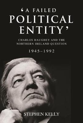 A Failed Political Entity: Charles Haughey and the Northern Ireland Question, 1945-1992 (Hardback)