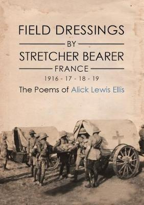 Field Dressings By Stretcher Bearer - France 1916 - 17 - 18 - 19: The Poems of Alick Lewis Ellis (Hardback)