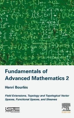 Fundamentals of Advanced Mathematics 2: Field Extensions, Topology and Topological Vector Spaces, Functional Spaces, and Sheaves (Hardback)